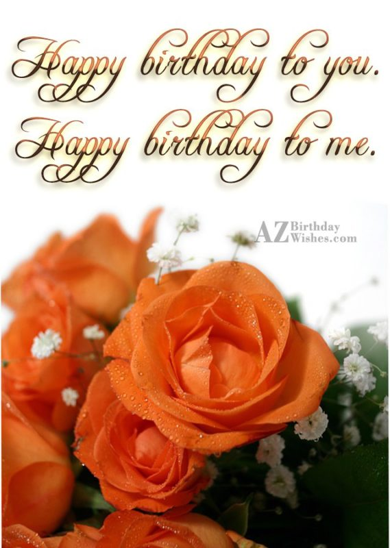 Happy birthday to you. Happy birthday to me. - AZBirthdayWishes.com