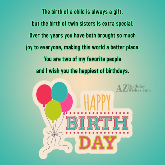 The birth of a child is always a gift, but the birth of twin sisters is extra special. Over the years you have both brought so much joy to everyone - AZBirthdayWishes.com