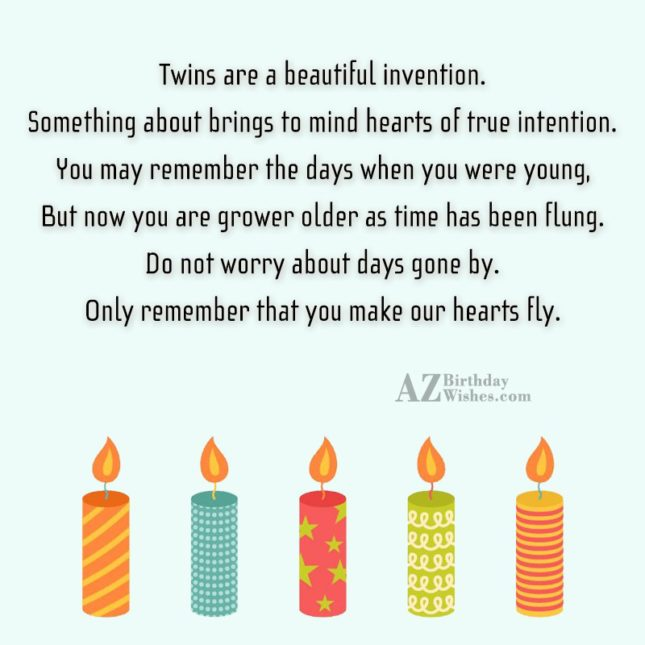 Twins are a beautiful invention. Something about brings to mind hearts of true intention. You may remember the days when you were young, But now you are grower older - AZBirthdayWishes.com