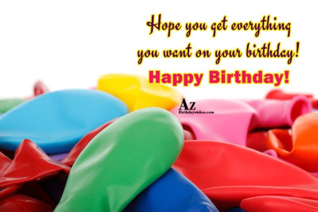 Hope you get everything you went Happy birthday - AZBirthdayWishes.com