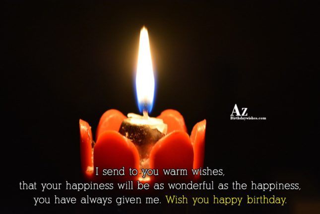 I send to you warm wishes that your happiness will be as wonderful as the happiness Happy birthday - AZBirthdayWishes.com