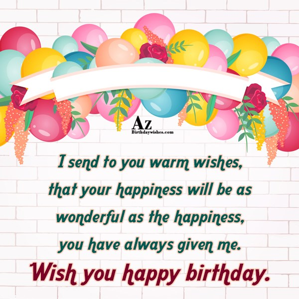 I send to you warm wishes Happy birthday - AZBirthdayWishes.com