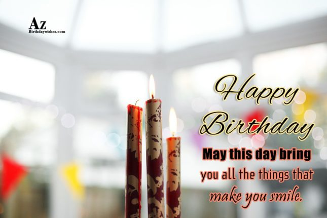Happy birthday may this day bring you all the things that make you smile - AZBirthdayWishes.com
