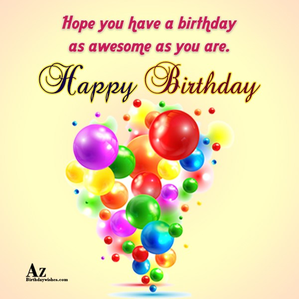 Hope you have a birthday as awesome as you are Happy birthday - AZBirthdayWishes.com
