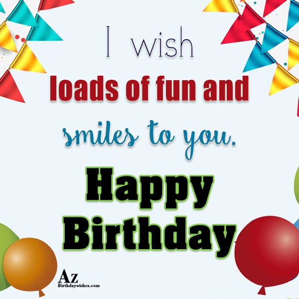 I wish loads of fun and smiles to you Happy birthday - AZBirthdayWishes.com
