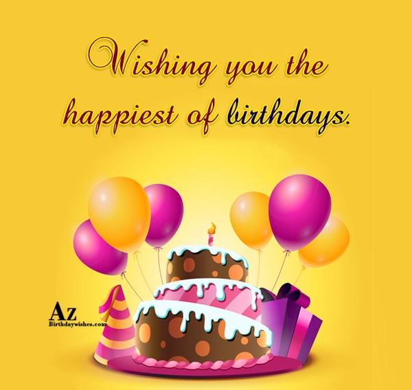 Wishing you the happiest of birthdays - AZBirthdayWishes.com