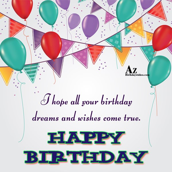 I hope all your birthday dreams ans wishes come true - AZBirthdayWishes.com