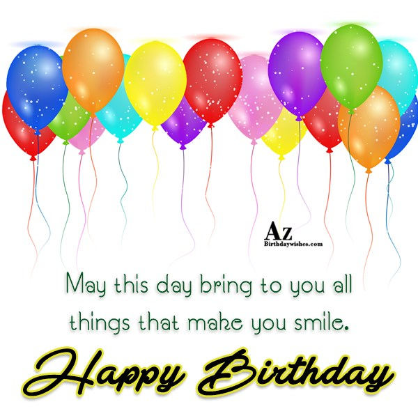 May this day brings you all things Happy birthday - AZBirthdayWishes.com