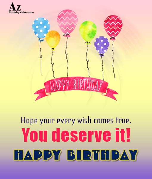 hope your every wishes come true Happy birthday - AZBirthdayWishes.com