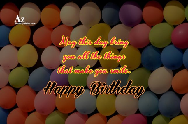 May this day bring you all the things that make you smile Happy birthday - AZBirthdayWishes.com