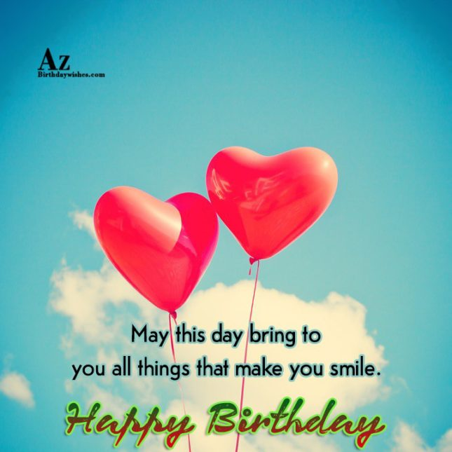 May this day  bring to you all things Happy birthday - AZBirthdayWishes.com