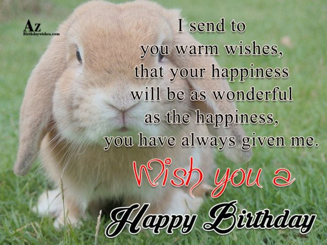 I send to  you warm wishes that your happiness will be as wonderful Happy birthday - AZBirthdayWishes.com