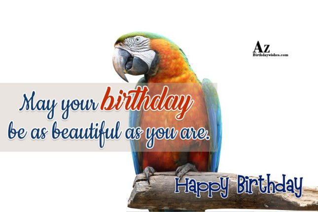 May your birthday be as beautiful as you are - AZBirthdayWishes.com