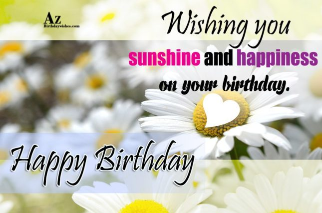 Wishing you sunshine and happiness on your birthday Happy birthday - AZBirthdayWishes.com
