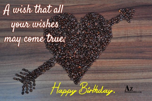 A wish that all your wishes may come true Happy birthday - AZBirthdayWishes.com