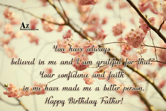 You have always believed in me and I am grateful for that. Your confidence and faith in me have made me a better person. Happy Birthday Father! - AZBirthdayWishes.com