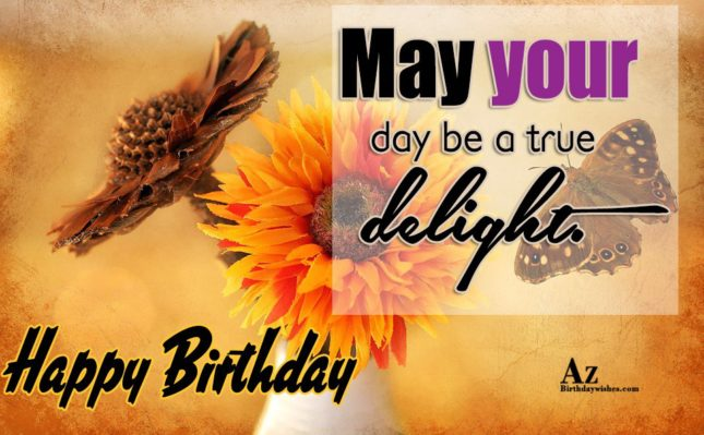 May your day be a true delight Happy birthday - AZBirthdayWishes.com