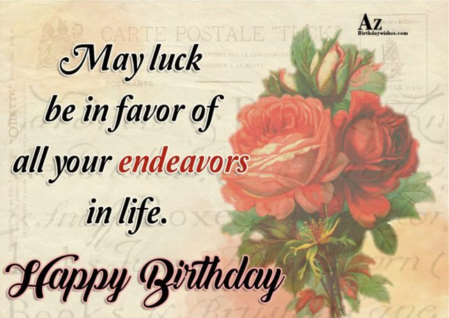 May luck be in favor of all you endeavors in life Happy birthday - AZBirthdayWishes.com