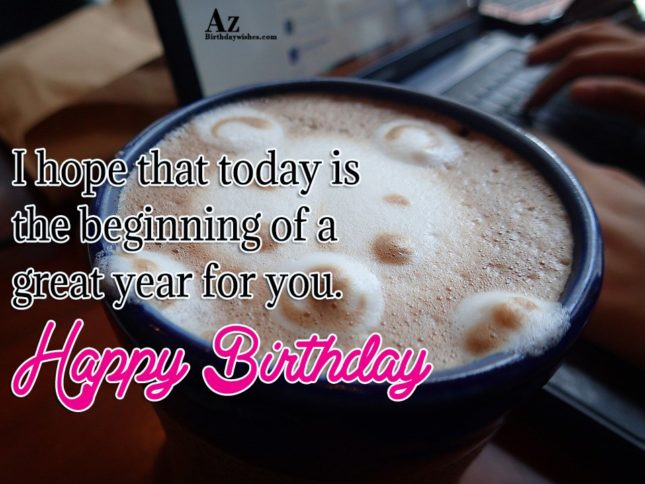 I hope that today is the beginning of a great year for you - AZBirthdayWishes.com