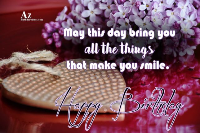 May this day bring you all things that make you smile - AZBirthdayWishes.com