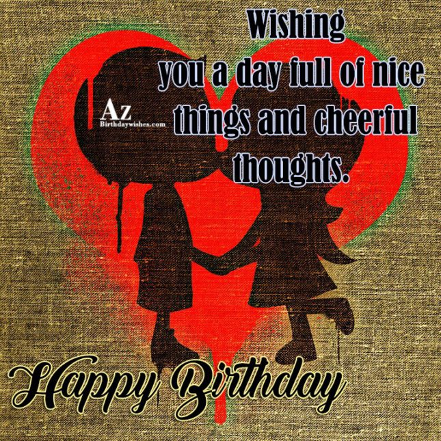 Wishing you a day full of nice things and celebrate thoughts - AZBirthdayWishes.com