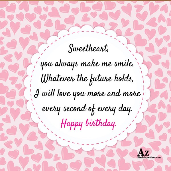weetheart, you always make me smile. Whatever the future holds, I will love you more and more every second of every day. Happy birthday. - AZBirthdayWishes.com