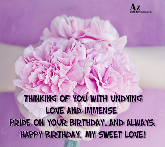 Thinking of you with undying love and immense pride on your birthday…and always. Happy birthday, my sweet love! - AZBirthdayWishes.com