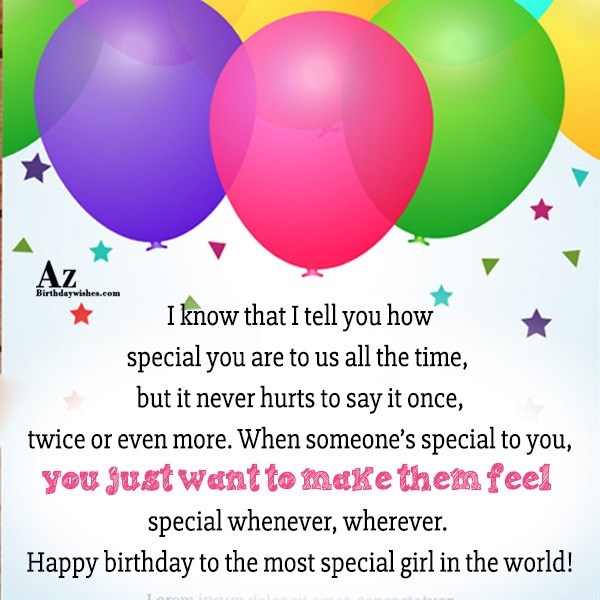 I know that I tell you how special you are to us all the time, but it never hurts to say it once, twice or even more - AZBirthdayWishes.com