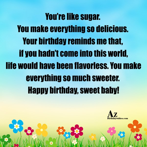 You're like sugar. You make everything so delicious. Your birthday reminds me that, if you hadn't come into this world - AZBirthdayWishes.com