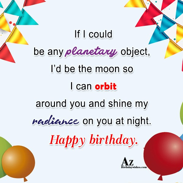 If I could be any planetary object, I'd be the moon so I can orbit around you and shine my - AZBirthdayWishes.com