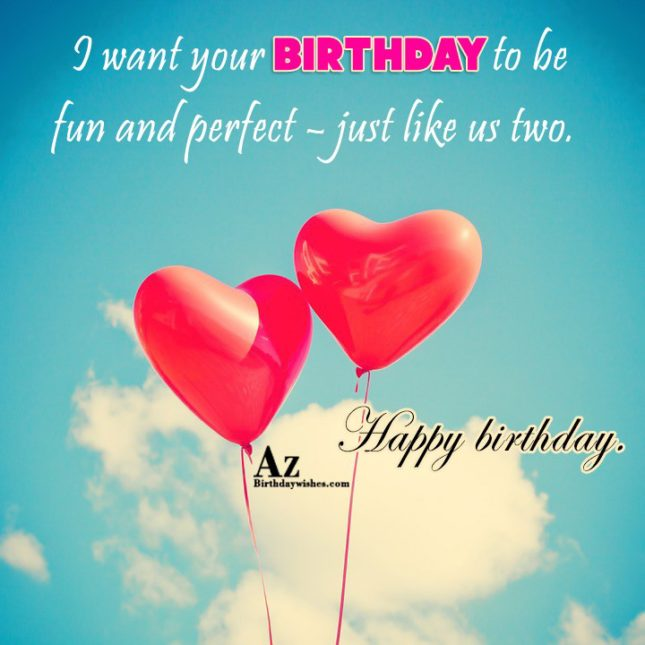 I want your birthday to be fun and perfect – just like us two. Happy birthday - AZBirthdayWishes.com