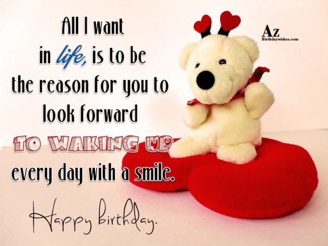 All I want in life, is to be the reason for you to look forward to waking up every day with a smile - AZBirthdayWishes.com