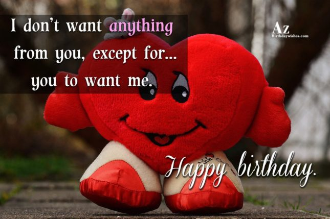 I don't want anything from you, except for… you to want me - AZBirthdayWishes.com