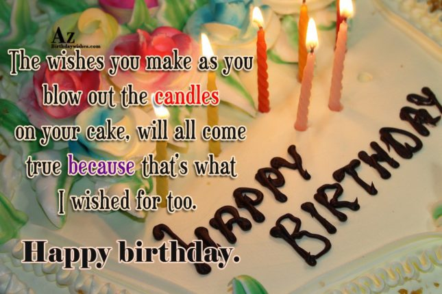 The wishes you make as you blow out the candles on your cake, will all come true because that's what I wished for too - AZBirthdayWishes.com