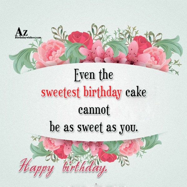 Even the sweetest birthday cake cannot be as sweet as you. Happy birthday. - AZBirthdayWishes.com