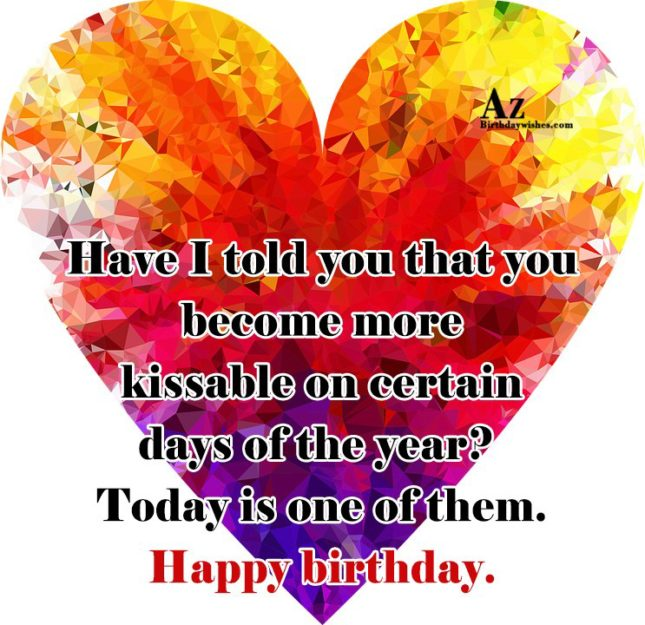 Have I told you that you become more kissable on certain days of the year - AZBirthdayWishes.com