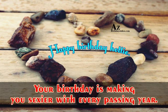 Your birthday is making you sexier with every passing year. Happy birthday hottie. - AZBirthdayWishes.com