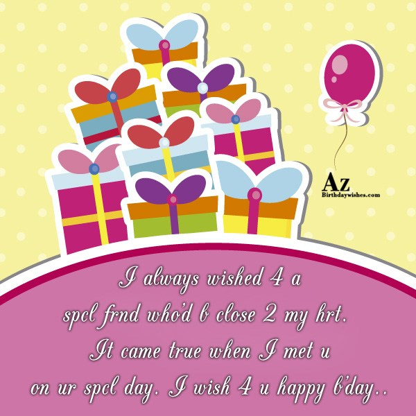 I always wished 4 a spcl frnd who'd b close 2 my hrt. It came true when I met u on ur spcl day - AZBirthdayWishes.com