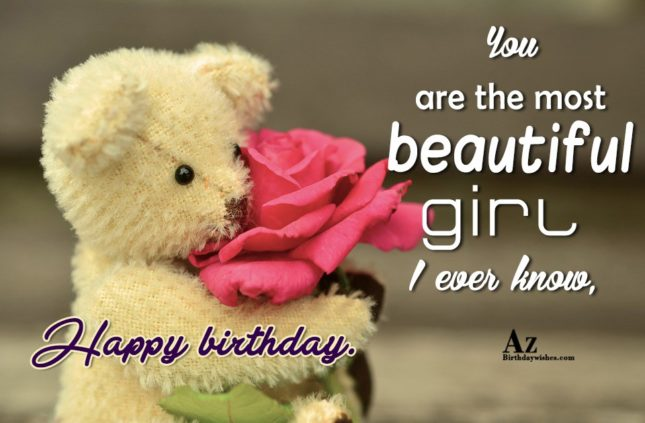 You are the most beautiful girl I ever know, happy birthday. - AZBirthdayWishes.com