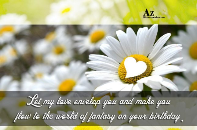Let my love envelop you and make you flow to the world of fantasy on your birthday. - AZBirthdayWishes.com