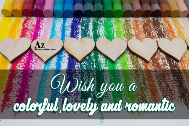 Wish you a colorful, lovely and romantic Happy Birthday. - AZBirthdayWishes.com