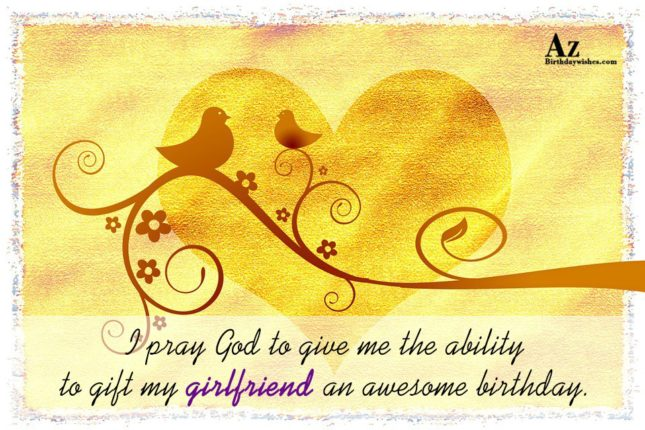 I pray God to give me the ability to gift my girlfriend an awesome birthday. - AZBirthdayWishes.com