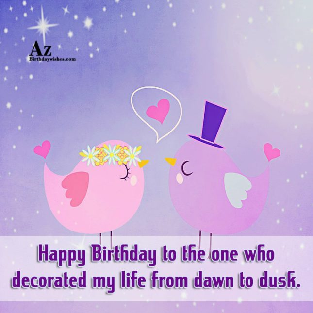 Happy Birthday to the one who decorated my life from dawn to dusk. - AZBirthdayWishes.com