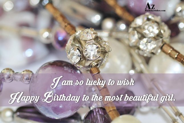 I am so lucky to wish Happy Birthday to the most beautiful girl. - AZBirthdayWishes.com