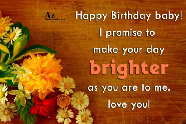 Happy Birthday baby! I promise to make your day brighter as you are to me. love you! - AZBirthdayWishes.com