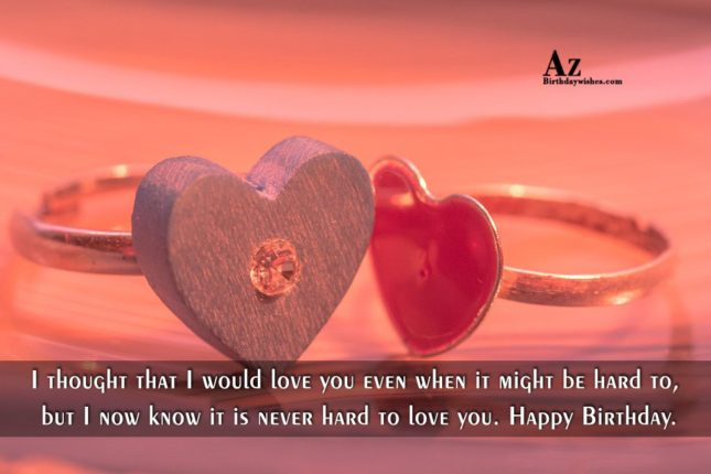 I thought that I would love you even when it might be hard to, but I now know it is never hard to love you. Happy Birthday. - AZBirthdayWishes.com