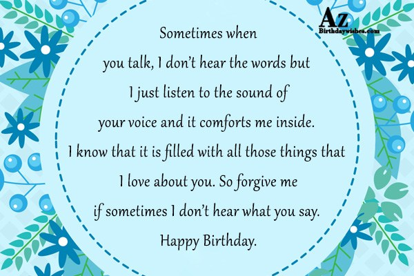 Sometimes when you talk, I don't hear the words but I just listen to the sound of your voice and it comforts me inside. I know that - AZBirthdayWishes.com