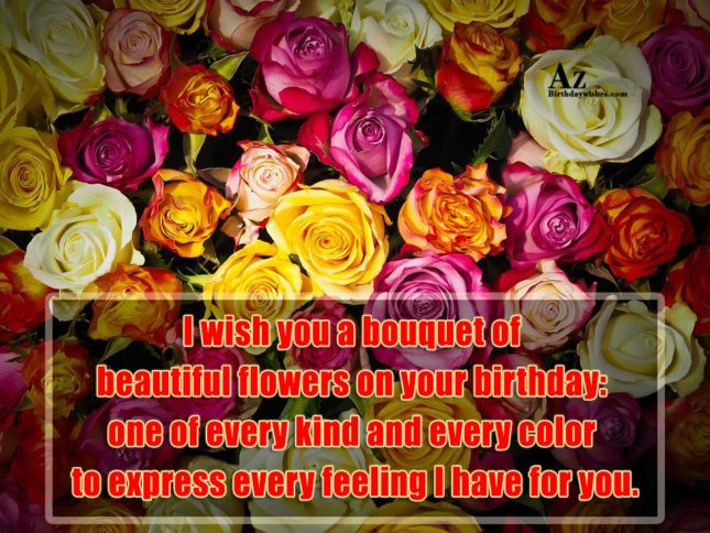 I wish you a bouquet of beautiful flowers on your birthday: one of every kind and every color to express every feeling I have for you. - AZBirthdayWishes.com