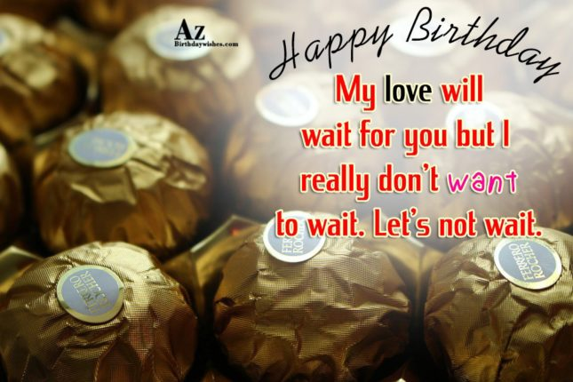 My love will wait for you but I really don't want to wait. Let's not wait. Happy Birthday. - AZBirthdayWishes.com
