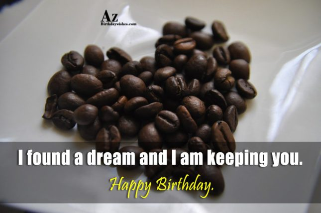 I found a dream and I am keeping you. Happy Birthday. - AZBirthdayWishes.com